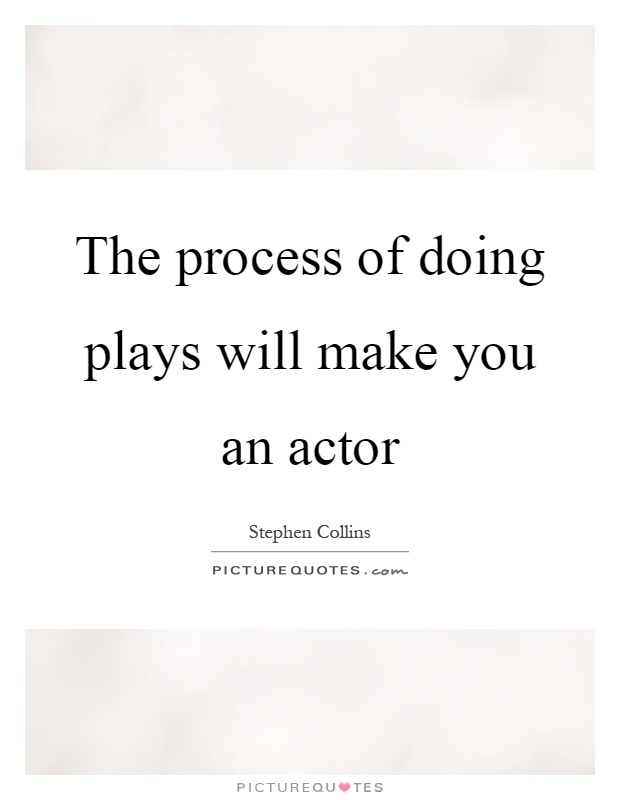 The process of doing plays will make you an actor Picture Quote #1
