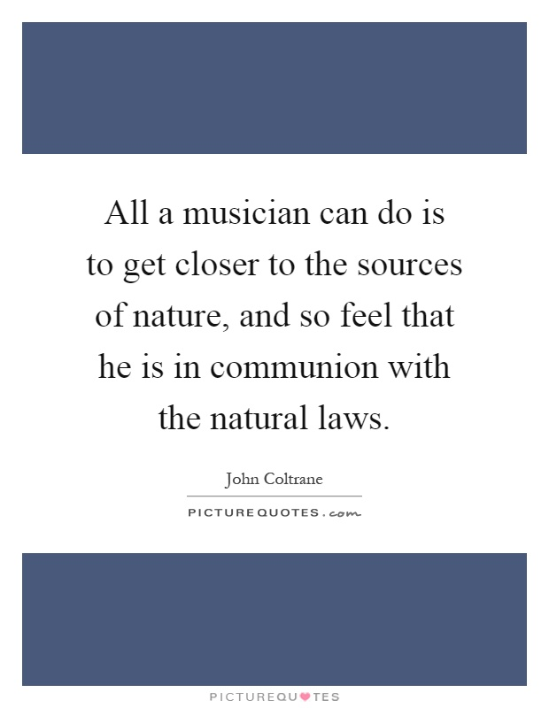 All a musician can do is to get closer to the sources of nature, and so feel that he is in communion with the natural laws Picture Quote #1
