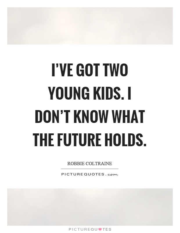 I've got two young kids. I don't know what the future holds Picture Quote #1