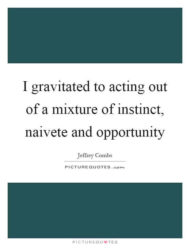 I gravitated to acting out of a mixture of instinct, naivete and opportunity Picture Quote #1