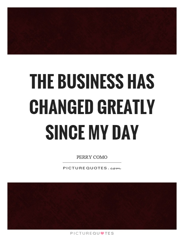 The business has changed greatly since my day Picture Quote #1
