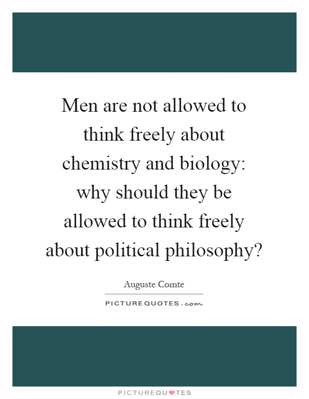 Men are not allowed to think freely about chemistry and biology: why should they be allowed to think freely about political philosophy? Picture Quote #1
