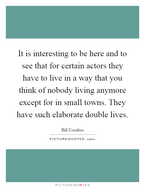 It is interesting to be here and to see that for certain actors they have to live in a way that you think of nobody living anymore except for in small towns. They have such elaborate double lives Picture Quote #1