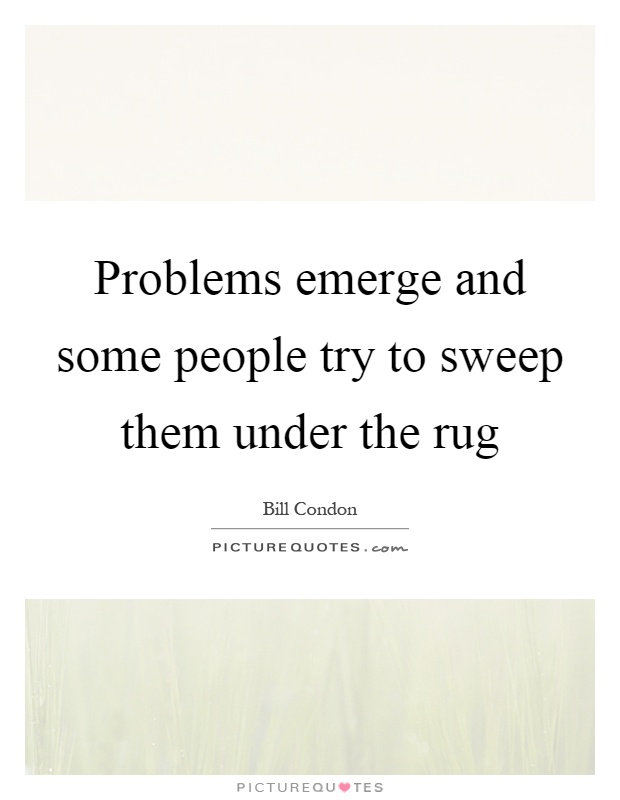 Problems emerge and some people try to sweep them under the rug Picture Quote #1