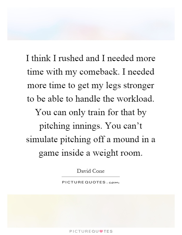 I think I rushed and I needed more time with my comeback. I needed more time to get my legs stronger to be able to handle the workload. You can only train for that by pitching innings. You can't simulate pitching off a mound in a game inside a weight room Picture Quote #1