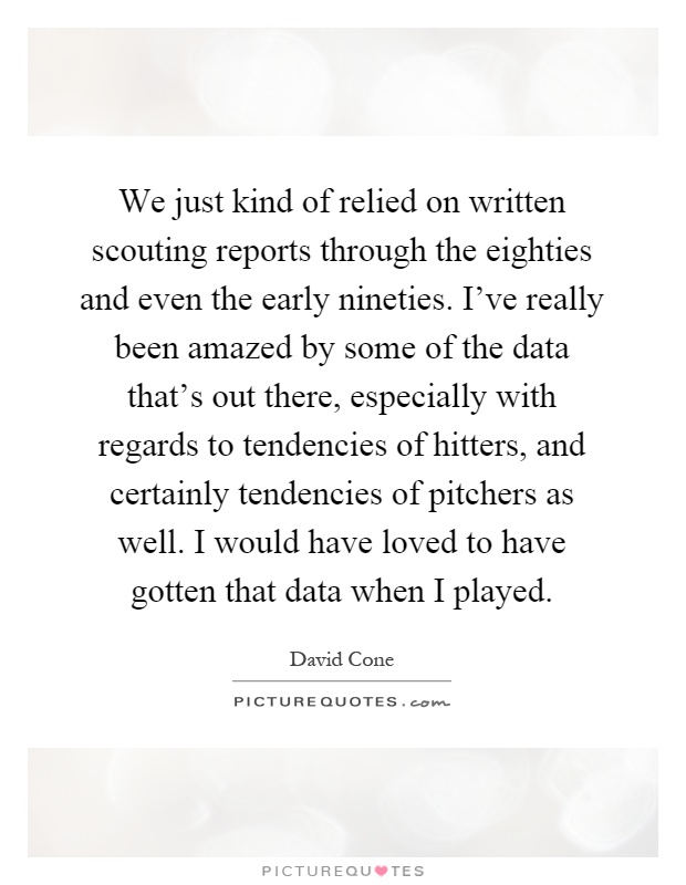 We just kind of relied on written scouting reports through the eighties and even the early nineties. I've really been amazed by some of the data that's out there, especially with regards to tendencies of hitters, and certainly tendencies of pitchers as well. I would have loved to have gotten that data when I played Picture Quote #1