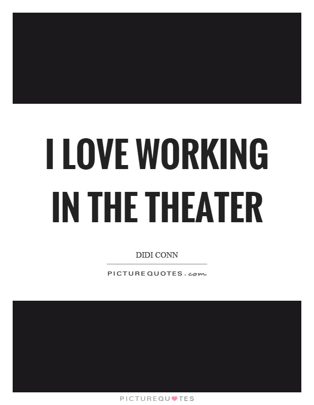 I love working in the theater Picture Quote #1