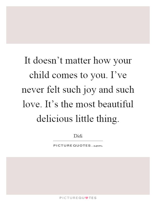 It doesn't matter how your child comes to you. I've never felt such joy and such love. It's the most beautiful delicious little thing Picture Quote #1