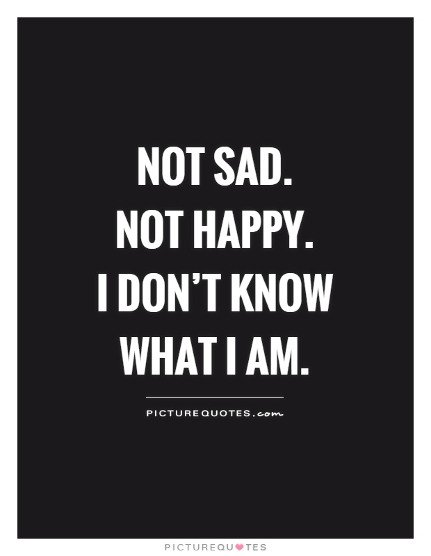 Great Not Sad. Not Happy. I Donu0027t Know What I Am Picture Quote