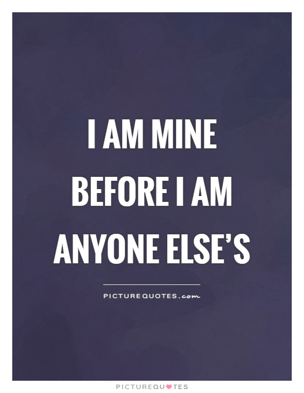 I am mine before I am anyone else's Picture Quote #1