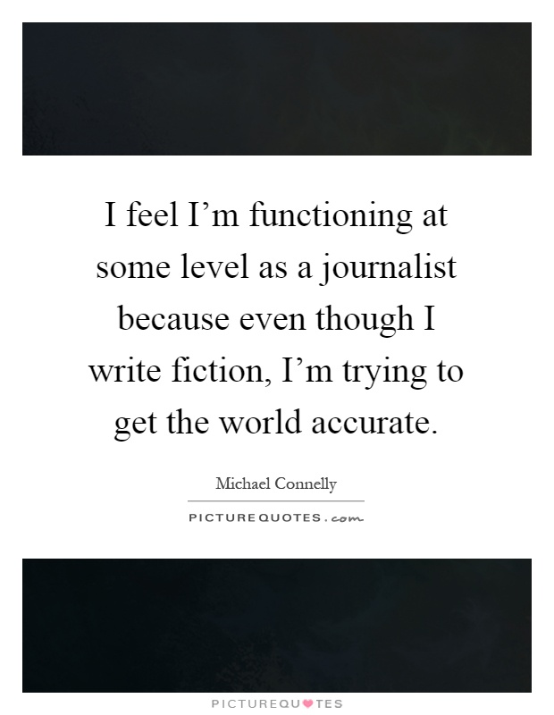 I feel I'm functioning at some level as a journalist because even though I write fiction, I'm trying to get the world accurate Picture Quote #1