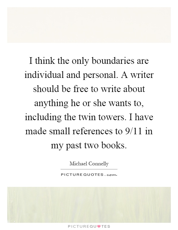 I think the only boundaries are individual and personal. A writer should be free to write about anything he or she wants to, including the twin towers. I have made small references to 9/11 in my past two books Picture Quote #1