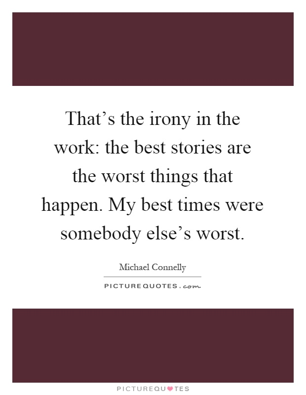 That's the irony in the work: the best stories are the worst things that happen. My best times were somebody else's worst Picture Quote #1