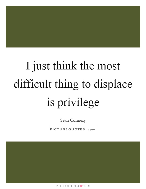 I just think the most difficult thing to displace is privilege Picture Quote #1