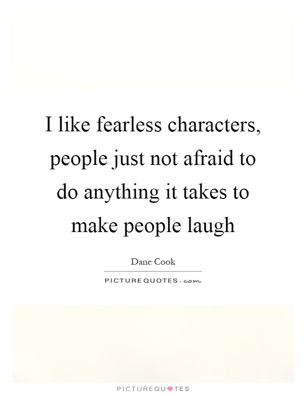 I like fearless characters, people just not afraid to do anything it takes to make people laugh Picture Quote #1