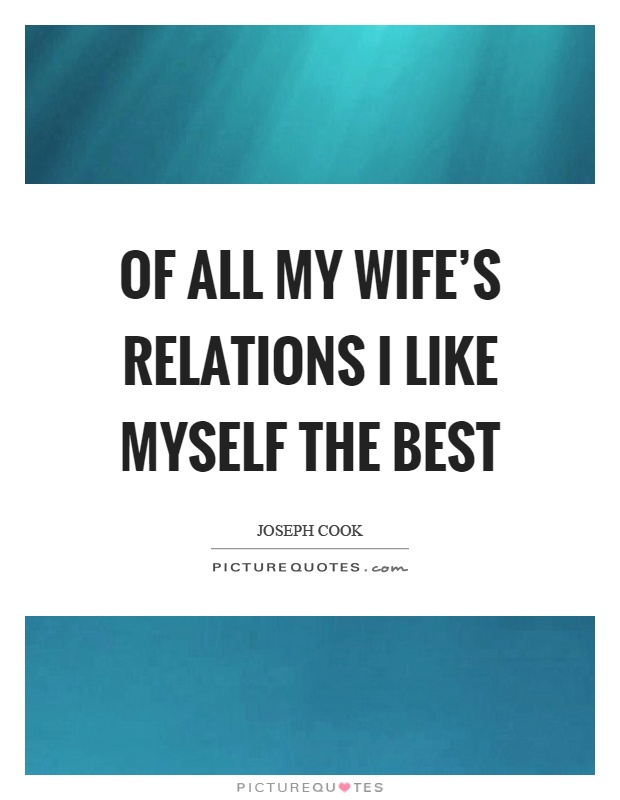 Lovely Of All My Wifeu0027s Relations I Like Myself The Best Picture Quotes