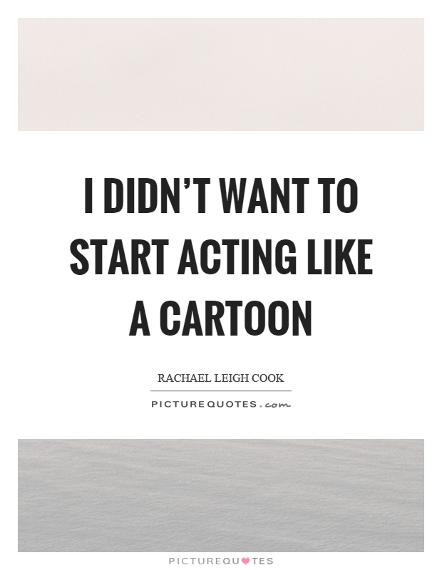 I didn't want to start acting like a cartoon Picture Quote #1