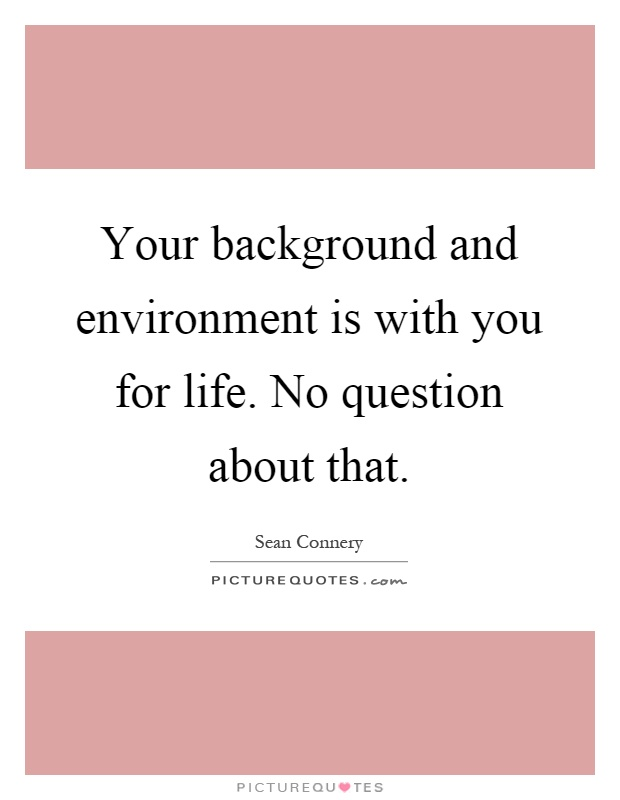 Your background and environment is with you for life. No question about that Picture Quote #1