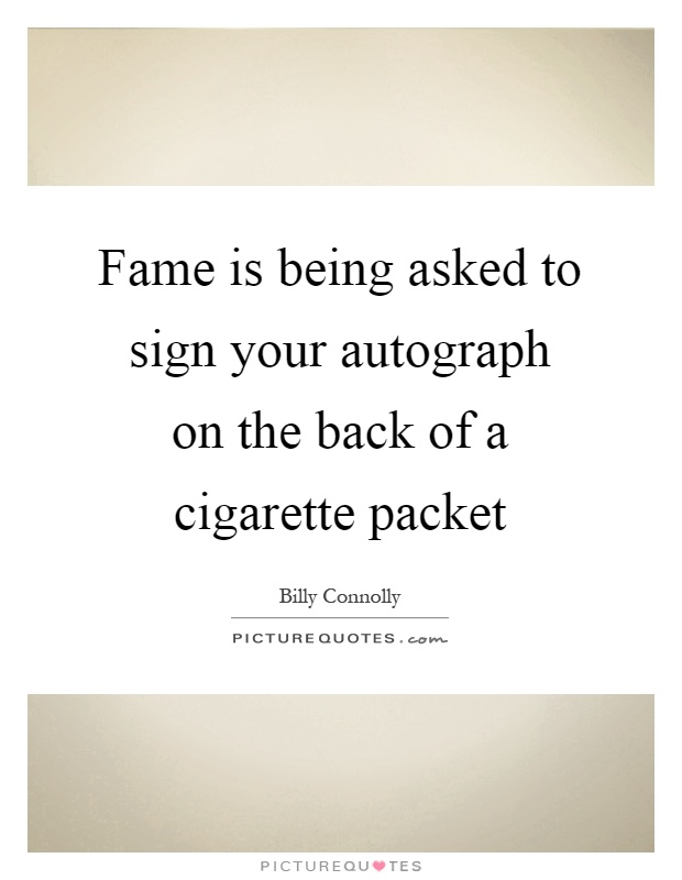 Fame is being asked to sign your autograph on the back of a cigarette packet Picture Quote #1