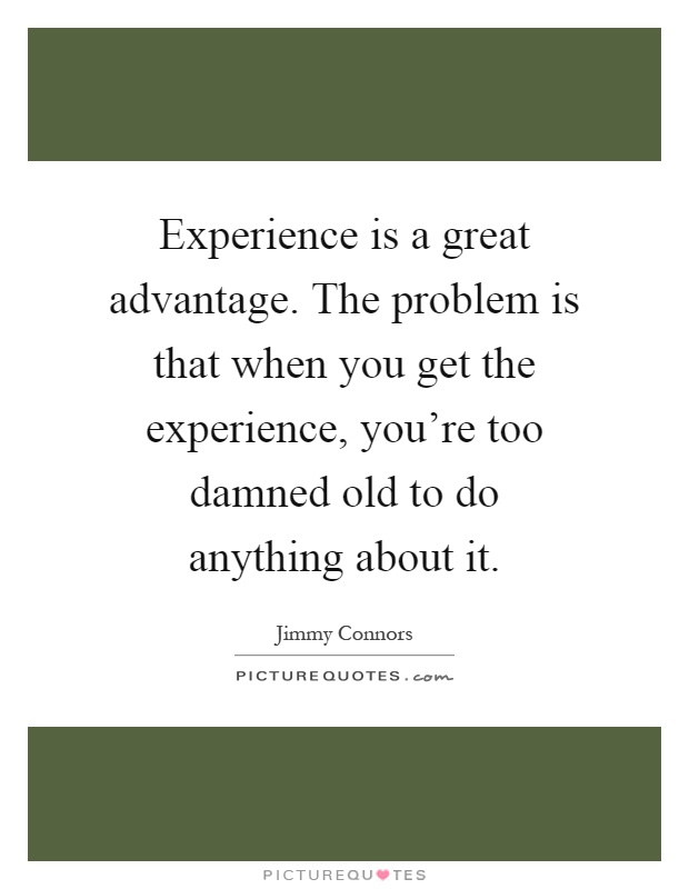 Experience is a great advantage. The problem is that when you get the experience, you're too damned old to do anything about it Picture Quote #1