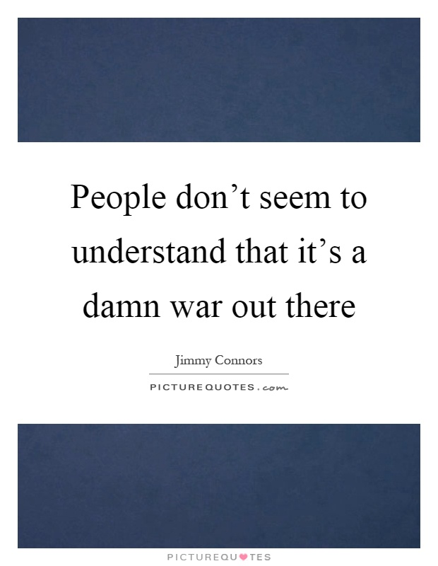 People don't seem to understand that it's a damn war out there Picture Quote #1