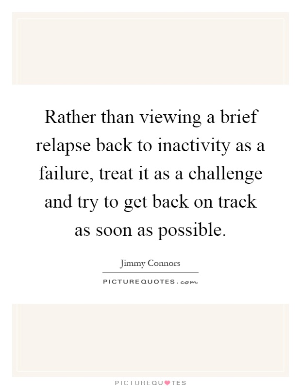Rather than viewing a brief relapse back to inactivity as a failure, treat it as a challenge and try to get back on track as soon as possible Picture Quote #1