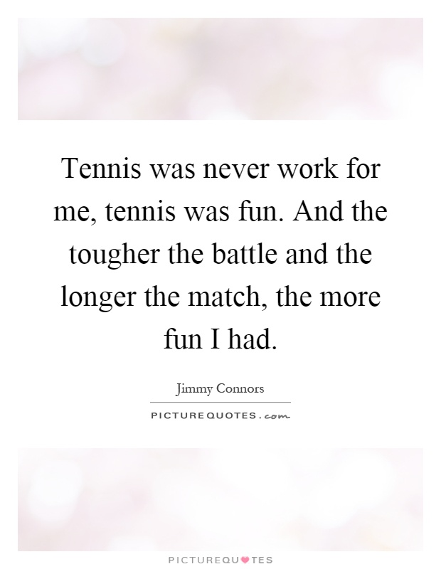 Tennis was never work for me, tennis was fun. And the tougher the battle and the longer the match, the more fun I had Picture Quote #1