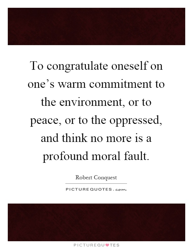 To congratulate oneself on one's warm commitment to the environment, or to peace, or to the oppressed, and think no more is a profound moral fault Picture Quote #1