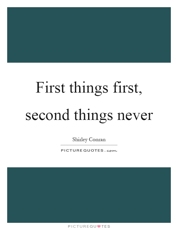 First things first, second things never Picture Quote #1