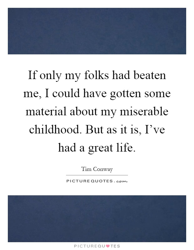 If only my folks had beaten me, I could have gotten some material about my miserable childhood. But as it is, I've had a great life Picture Quote #1
