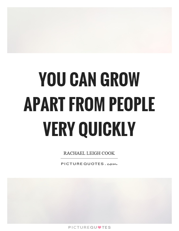 You can grow apart from people very quickly Picture Quote #1