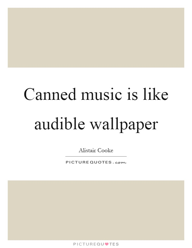 Canned music is like audible wallpaper Picture Quote #1