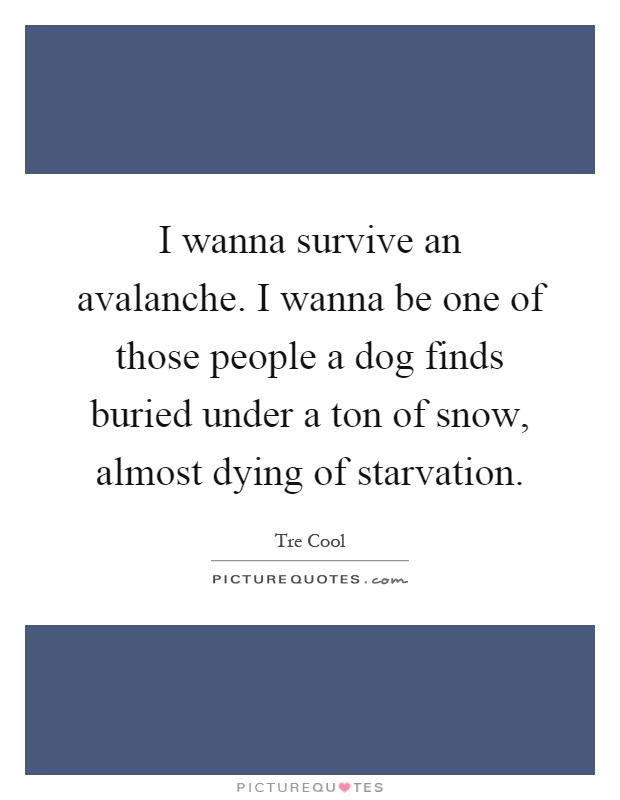 I wanna survive an avalanche. I wanna be one of those people a dog finds buried under a ton of snow, almost dying of starvation Picture Quote #1