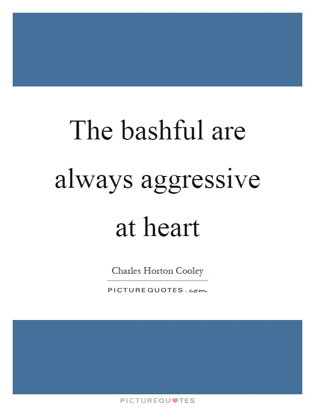 The bashful are always aggressive at heart Picture Quote #1