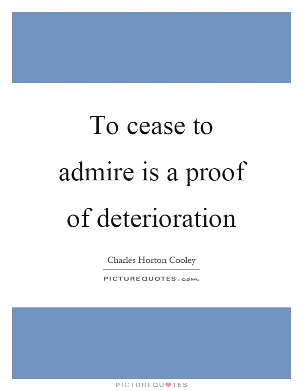 To cease to admire is a proof of deterioration Picture Quote #1