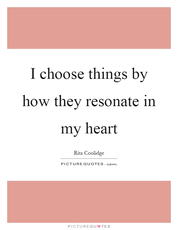 I choose things by how they resonate in my heart Picture Quote #1
