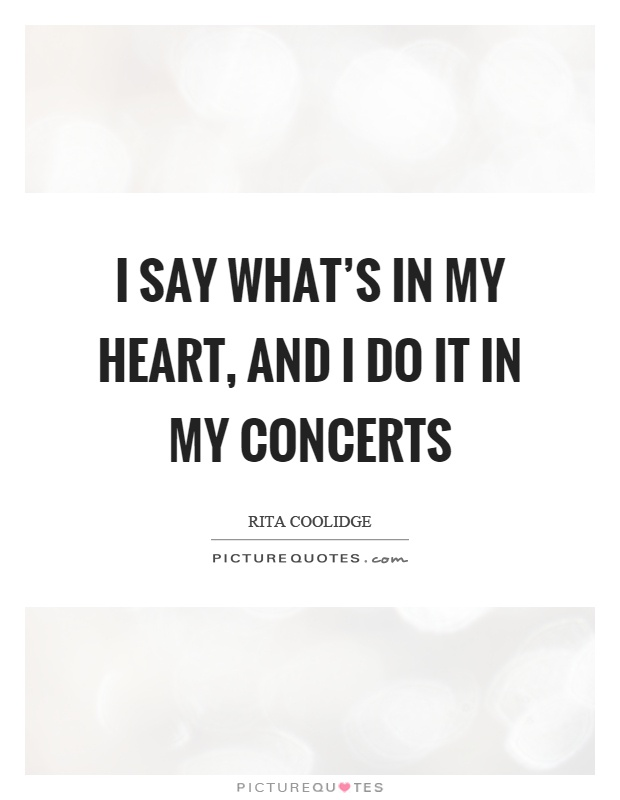 I say what's in my heart, and I do it in my concerts Picture Quote #1