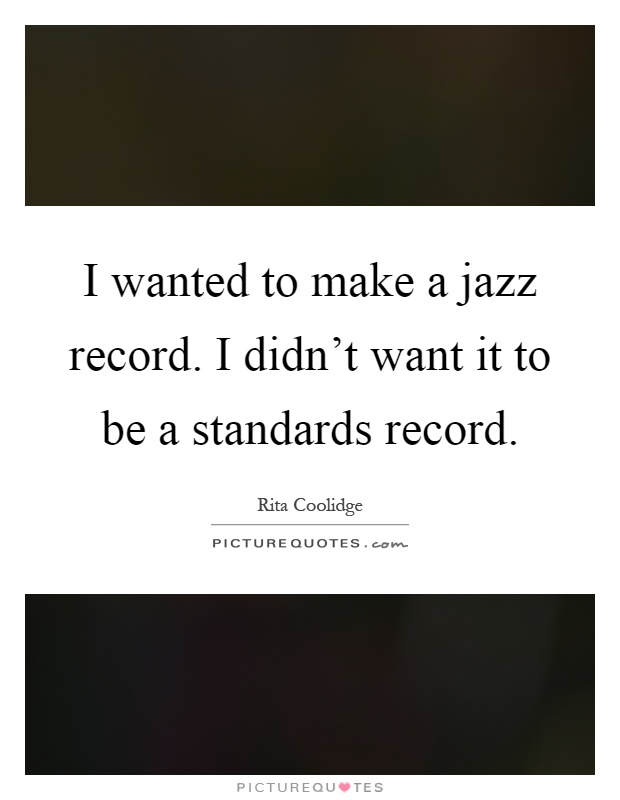I wanted to make a jazz record. I didn't want it to be a standards record Picture Quote #1