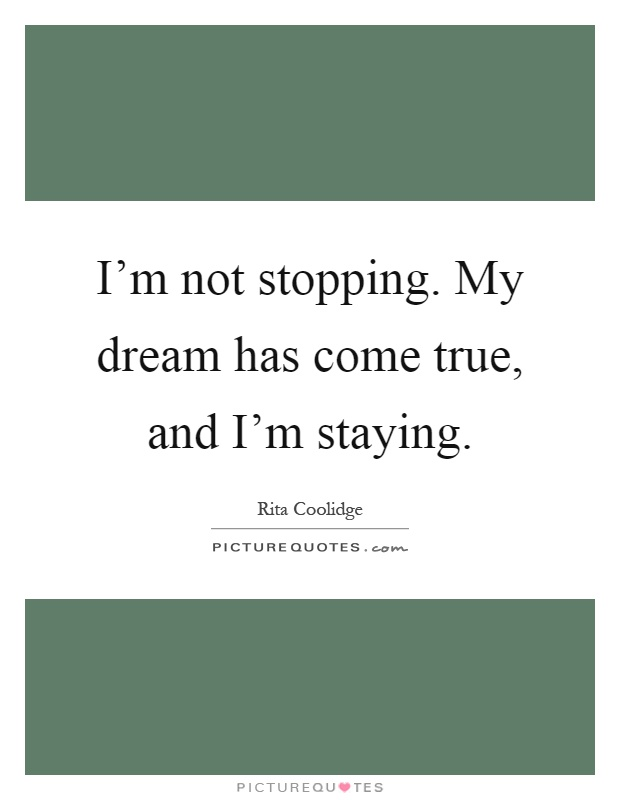 I'm not stopping. My dream has come true, and I'm staying Picture Quote #1
