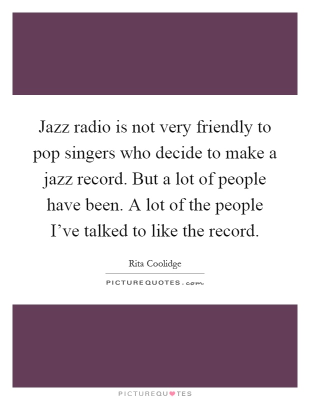 Jazz radio is not very friendly to pop singers who decide to make a jazz record. But a lot of people have been. A lot of the people I've talked to like the record Picture Quote #1
