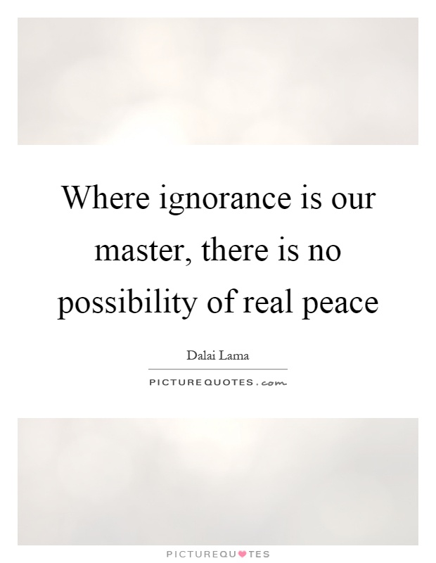 Where ignorance is our master, there is no possibility of real peace Picture Quote #1