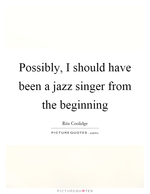 Possibly, I should have been a jazz singer from the beginning Picture Quote #1