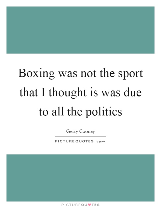 Boxing was not the sport that I thought is was due to all the politics Picture Quote #1