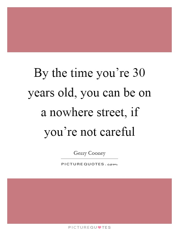 By the time you're 30 years old, you can be on a nowhere street, if you're not careful Picture Quote #1