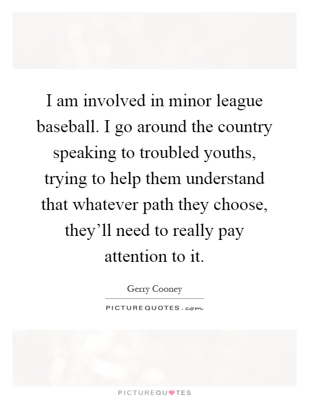 I am involved in minor league baseball. I go around the country speaking to troubled youths, trying to help them understand that whatever path they choose, they'll need to really pay attention to it Picture Quote #1