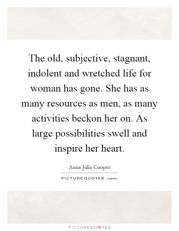 The old, subjective, stagnant, indolent and wretched life for woman has gone. She has as many resources as men, as many activities beckon her on. As large possibilities swell and inspire her heart Picture Quote #1