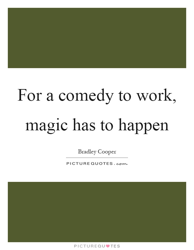 For a comedy to work, magic has to happen Picture Quote #1