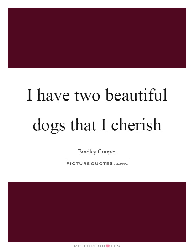 I have two beautiful dogs that I cherish Picture Quote #1