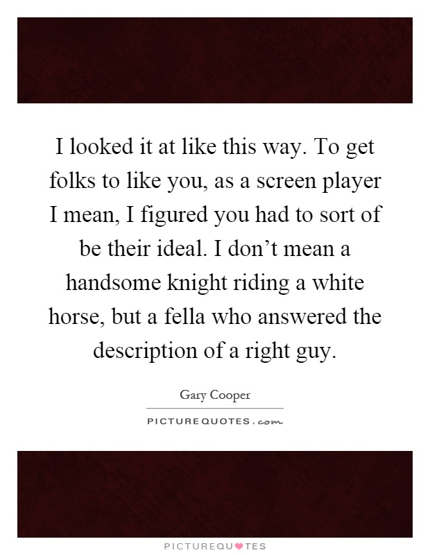 I looked it at like this way. To get folks to like you, as a screen player I mean, I figured you had to sort of be their ideal. I don't mean a handsome knight riding a white horse, but a fella who answered the description of a right guy Picture Quote #1