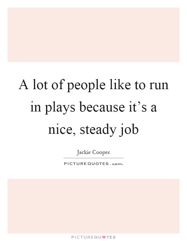A lot of people like to run in plays because it's a nice, steady job Picture Quote #1